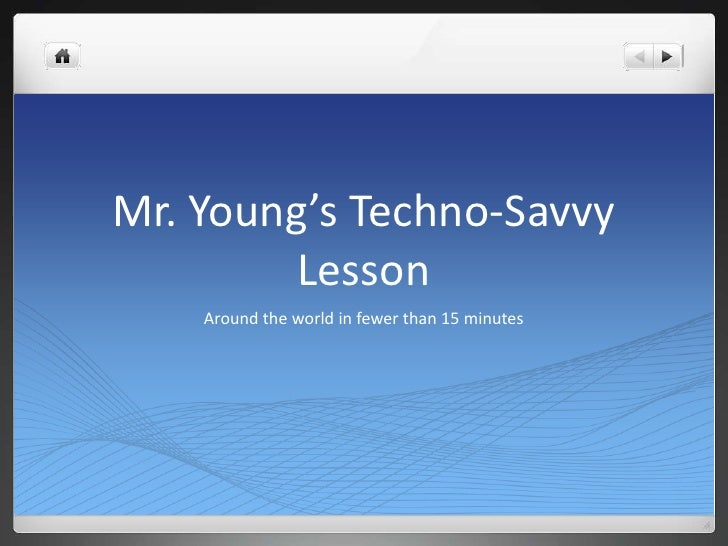 Mr. Young's Techno-Savvy         Lesson     Around the world in fewer than 15 minutes