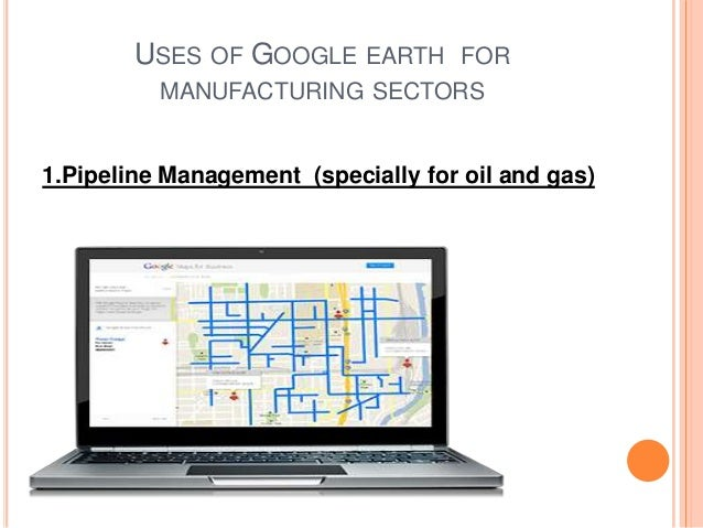 USES OF GOOGLE EARTH FOR MANUFACTURING SECTORS  1.Pipeline Management (specially for oil and gas)
