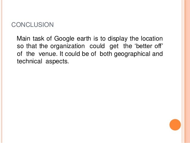 CONCLUSION Main task of Google earth is to display the location so that the organization could get the 'better off' of the...