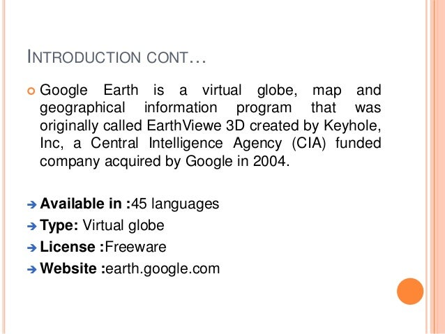 INTRODUCTION CONT…   Google Earth is a virtual globe, map and geographical information program that was originally called...
