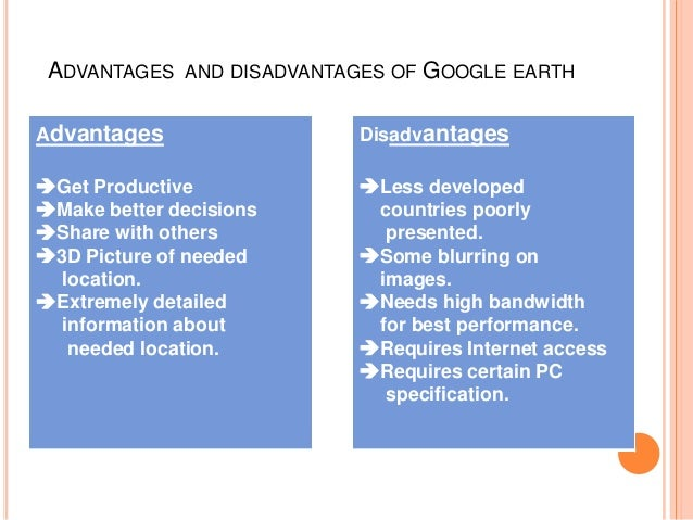 ADVANTAGES  AND DISADVANTAGES OF  GOOGLE EARTH  Advantages  Disadvantages  Get Productive Make better decisions Share w...