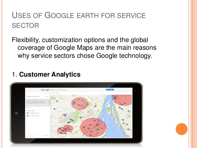 USES OF GOOGLE EARTH FOR SERVICE SECTOR Flexibility, customization options and the global coverage of Google Maps are the ...