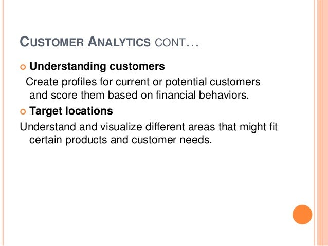 CUSTOMER ANALYTICS CONT… Understanding customers Create profiles for current or potential customers and score them based o...