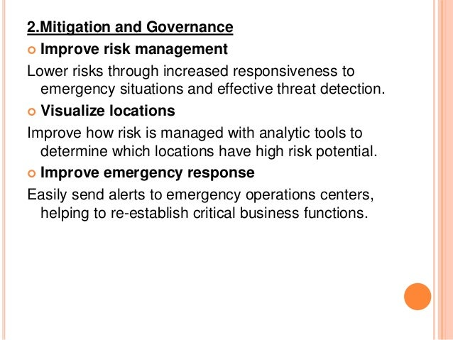 2.Mitigation and Governance  Improve risk management Lower risks through increased responsiveness to emergency situations...