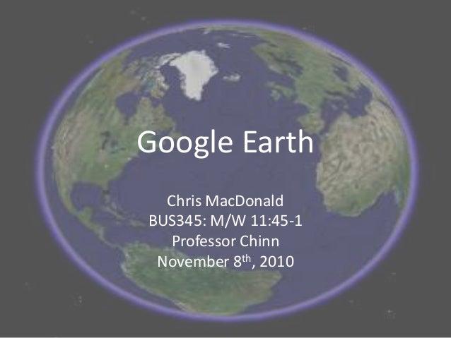 Google Earth Chris MacDonald BUS345: M/W 11:45-1 Professor Chinn November 8th, 2010
