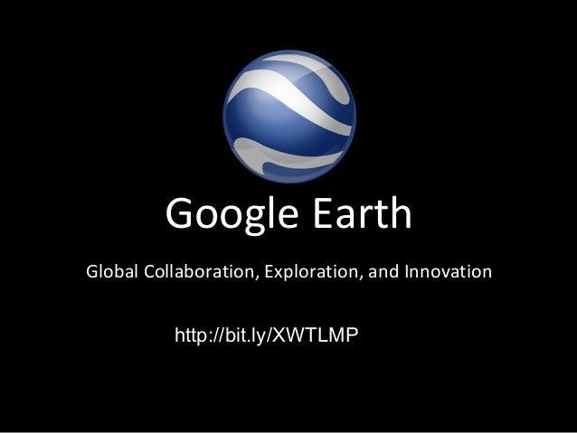 Google EarthGlobal Collaboration, Exploration, and Innovation          http://bit.ly/XWTLMP