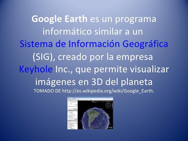 Google Earth  es un programa informático similar a un  Sistema de Información Geográfica  (SIG), creado por la empresa  Ke...