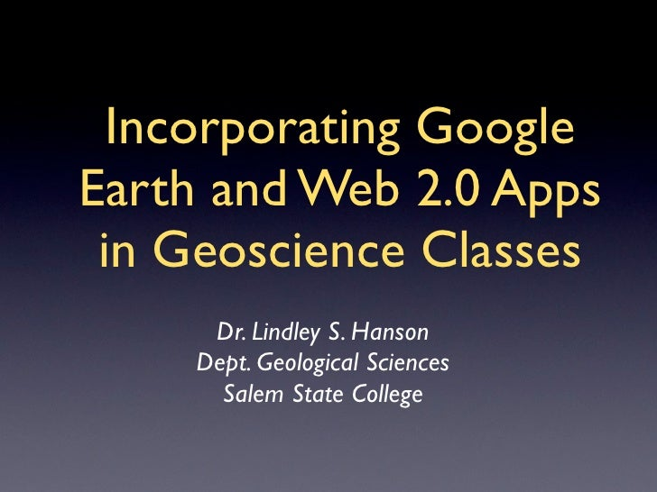 Incorporating Google Earth and Web 2.0 Apps  in Geoscience Classes      Dr. Lindley S. Hanson     Dept. Geological Science...