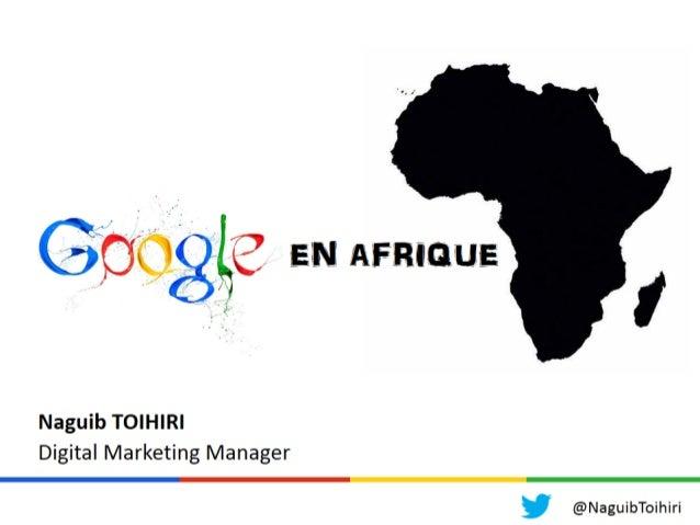 Google est présent en Afrique Google possède 7 bureaux en Afrique, dont 6 bureaux en Afrique Subsaharienne. @NaguibToihiri