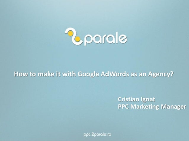 How to make it with Google AdWords as an Agency?Cristian IgnatPPC Marketing Manager