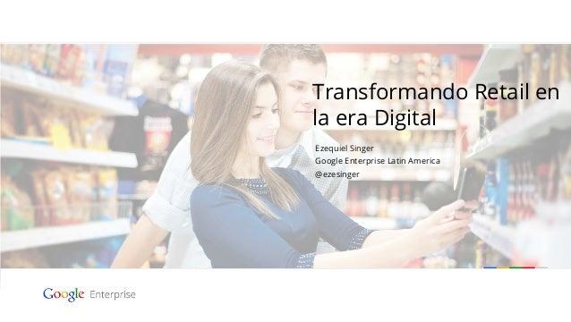 Transformando Retail en la era Digital Ezequiel Singer Google Enterprise Latin America @ezesinger