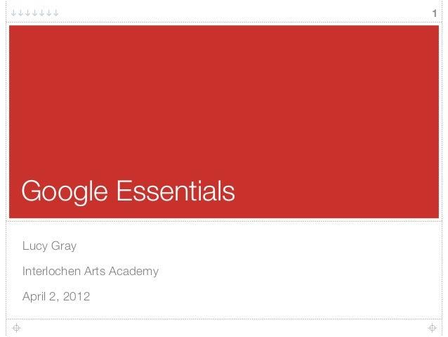 Google Essentials Lucy Gray Interlochen Arts Academy April 2, 2012 1