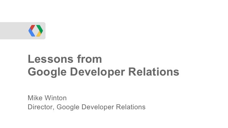 Lessons fromGoogle Developer RelationsMike WintonDirector, Google Developer Relations