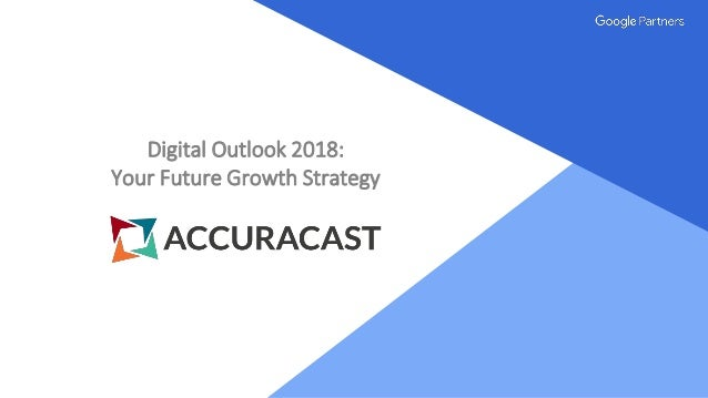 Proprietary + Confidential Digital Outlook 2018: Your Future Growth Strategy