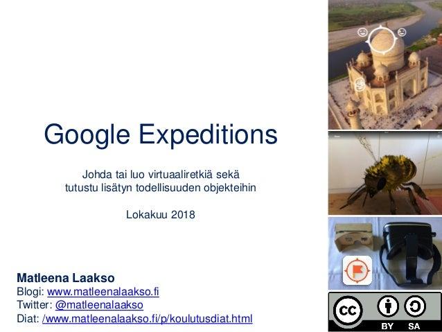 Google Expeditions Johda tai luo virtuaaliretkiä sekä tutustu lisätyn todellisuuden objekteihin Lokakuu 2018 Matleena Laak...