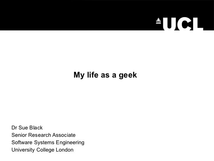 My life as a geek Dr Sue Black Senior Research Associate Software Systems Engineering University College London