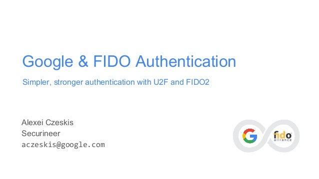 Google & FIDO Authentication Simpler, stronger authentication with U2F and FIDO2 Alexei Czeskis Securineer aczeskis@google...
