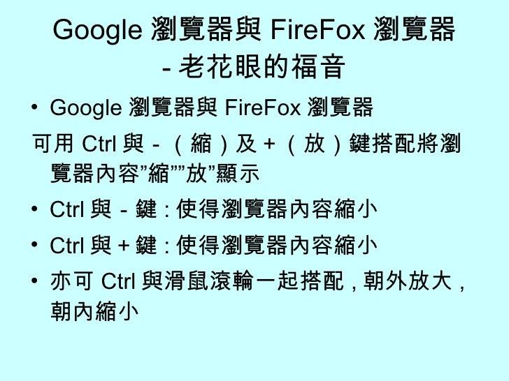 "Google 瀏覽器與 FireFox 瀏覽器 - 老花眼的福音 <ul><li>Google 瀏覽器與 FireFox 瀏覽器 </li></ul><ul><li>可用 Ctrl 與-(縮)及+(放)鍵搭配將瀏覽器內容""縮""""放""顯示 </l..."