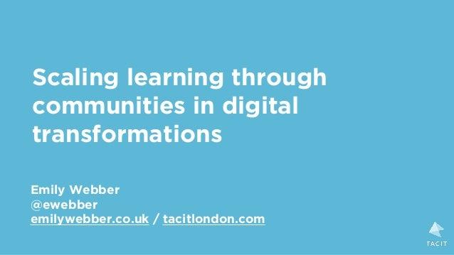 Scaling learning through communities in digital transformations Emily Webber @ewebber emilywebber.co.uk / tacitlondon.com