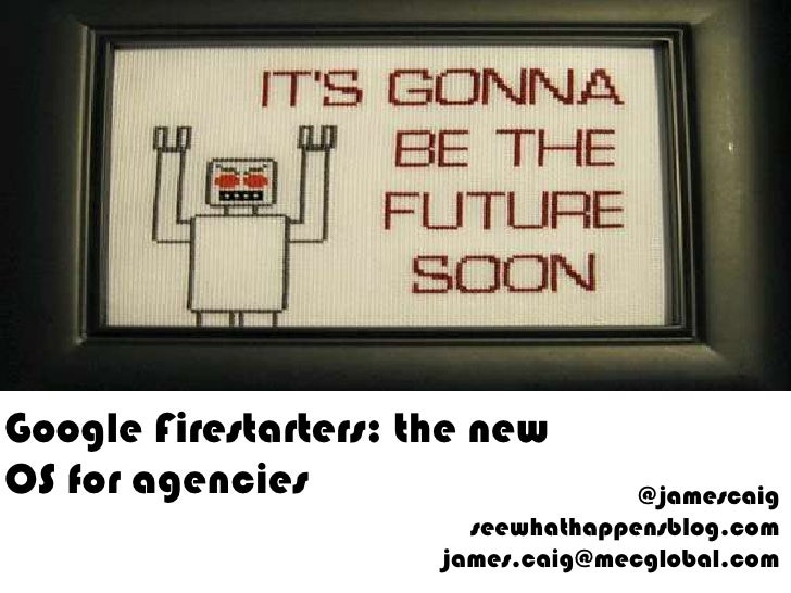 Google Firestarters: the new OS for agencies<br />@jamescaigseewhathappensblog.comjames.caig@mecglobal.com<br />