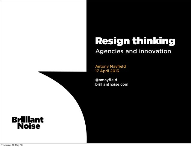 Resign thinkingAgencies and innovationAntony Mayfield17 April 2013@amayfieldbrilliantnoise.comThursday, 30 May 13