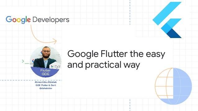Ahmed Abu Eldahab GDE Flutter & Dart @dahabdev Google Flutter the easy and practical way