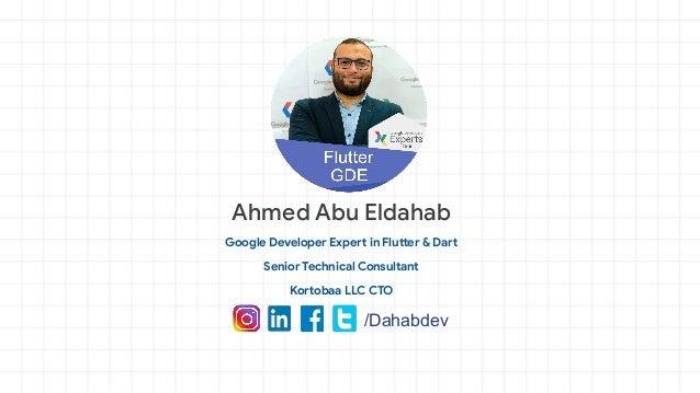 Ahmed Abu Eldahab Google Developer Expert in Flutter & Dart Senior Technical Consultant Kortobaa LLC CTO /Dahabdev