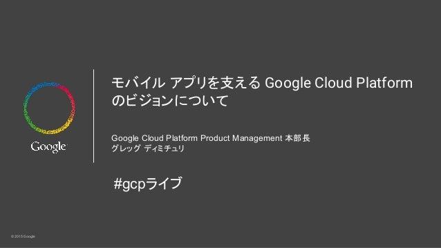 © 2015 Google モバイル アプリを支える Google Cloud Platform のビジョンについて Google Cloud Platform Product Management 本部長 グレッグ ディミチュリ #gcpライブ