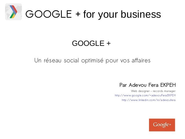 GOOGLE + for your business  GOOGLE +  Un réseau social optimisé pour vos affaires  Par Adevou Fera EKPEH  Web designer – r...