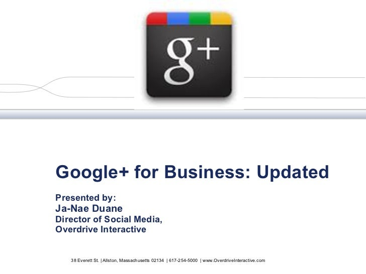 Google+ for Business: Updated Presented by:  Ja-Nae Duane Director of Social Media, Overdrive Interactive 38 Everett St. |...