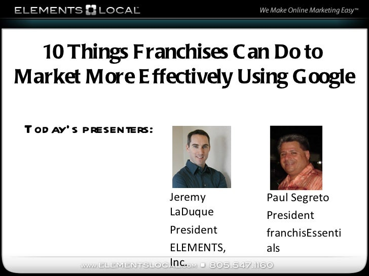 Today's presenters: Jeremy LaDuque President ELEMENTS, Inc. 10 Things Franchises Can Do to  Market More Effectively Using ...