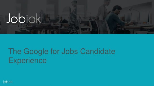THIS DOCUMENT CONTAINS PROPRIETARY AND CONFIDENTIAL INFORMATION The Google for Jobs Candidate Experience