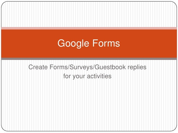 Create Forms/Surveys/Guestbook replies<br />for your activities<br />Google Forms<br />