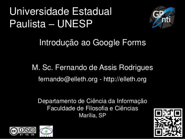 Universidade Estadual Paulista – UNESP Introdução ao Google Forms M. Sc. Fernando de Assis Rodrigues fernando@elleth.org -...