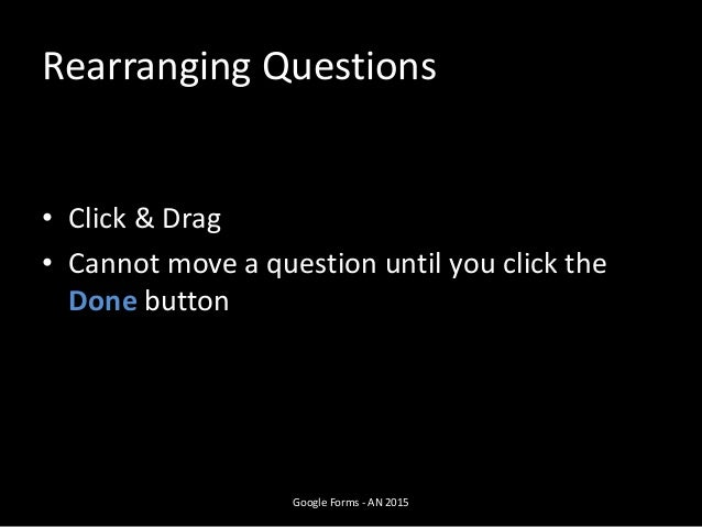 Rearranging Questions • Click & Drag • Cannot move a question until you click the Done button Google Forms - AN 2015