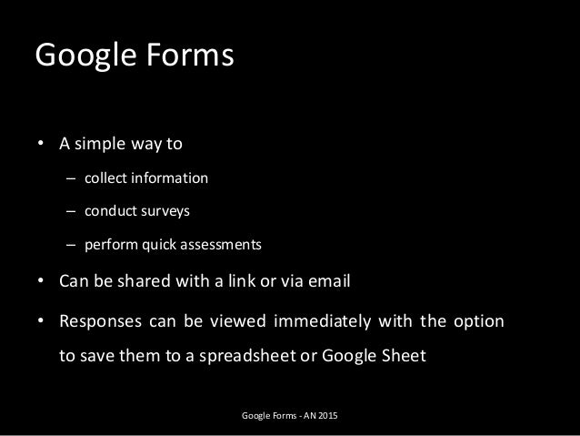 Google Forms • A simple way to – collect information – conduct surveys – perform quick assessments • Can be shared with a ...