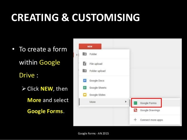 CREATING & CUSTOMISING • To create a form within Google Drive : Click NEW, then More and select Google Forms. Google Form...