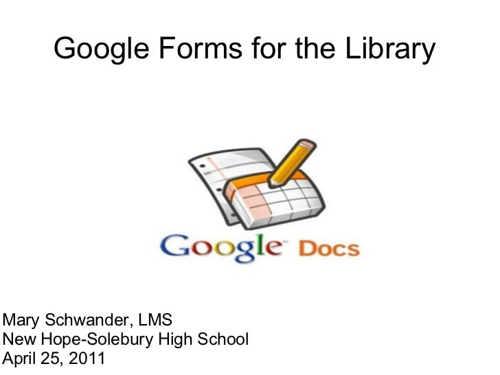 Google Forms for the Library Mary Schwander, LMS New Hope-Solebury High School April 25, 2011