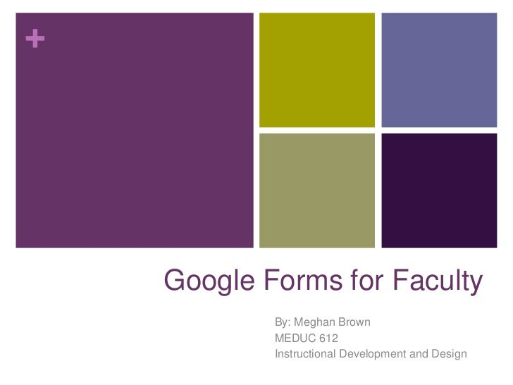+    Google Forms for Faculty            By: Meghan Brown            MEDUC 612            Instructional Development and De...