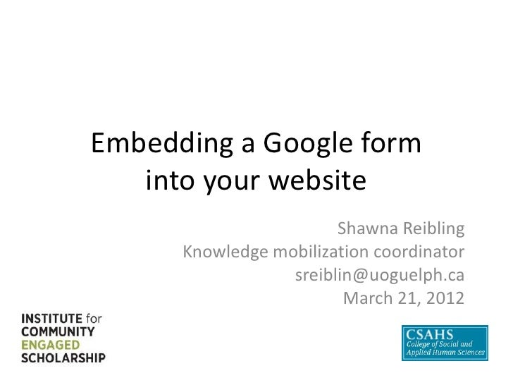 Embedding a Google form   into your website                        Shawna Reibling      Knowledge mobilization coordinator...