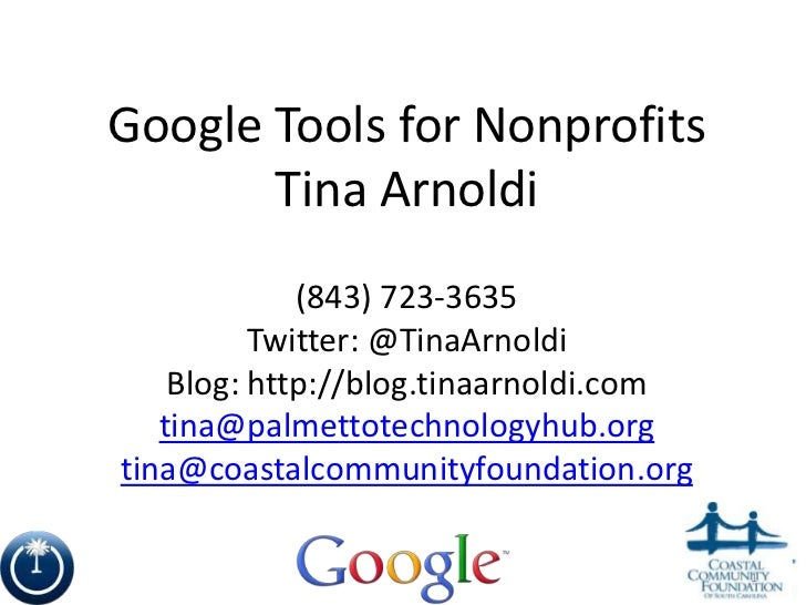 Google Tools for Nonprofits<br />Tina Arnoldi<br />(843) 723-3635<br />Twitter: @TinaArnoldi<br />Blog: http://blog.tinaar...