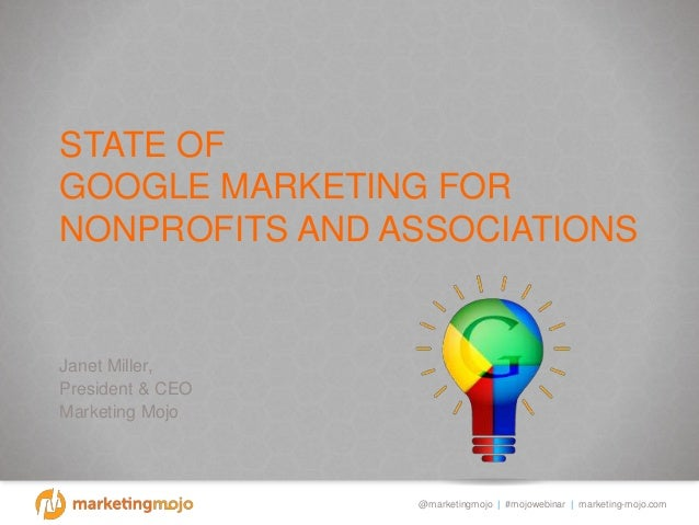 @marketingmojo | #mojowebinar | marketing-mojo.com STATE OF GOOGLE MARKETING FOR NONPROFITS AND ASSOCIATIONS Janet Miller,...