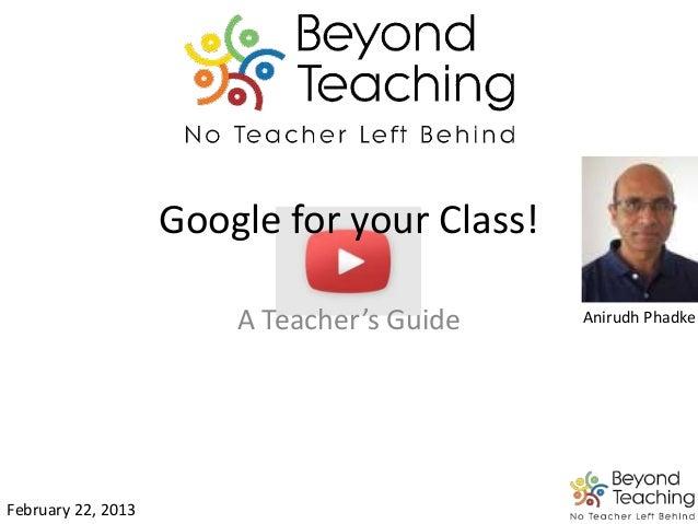 Google for your Class! A Teacher's Guide February 22, 2013 Anirudh Phadke