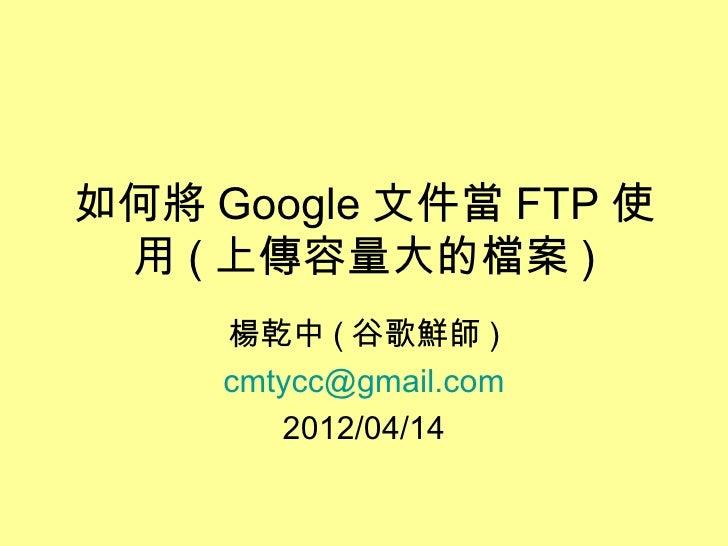 如何將 Google 文件當 FTP 使 用 ( 上傳容量大的檔案 )     楊乾中 ( 谷歌鮮師 )     cmtycc@gmail.com        2012/04/14