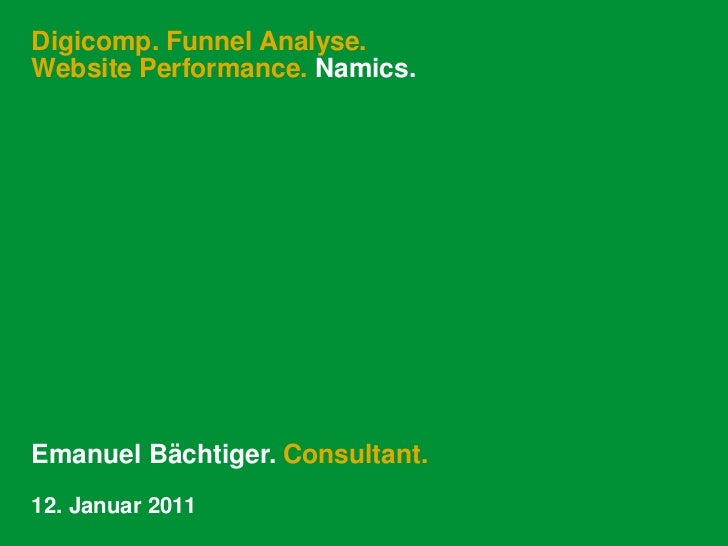Digicomp. Funnel Analyse.Website Performance. Namics.Emanuel Bächtiger. Consultant.12. Januar 2011