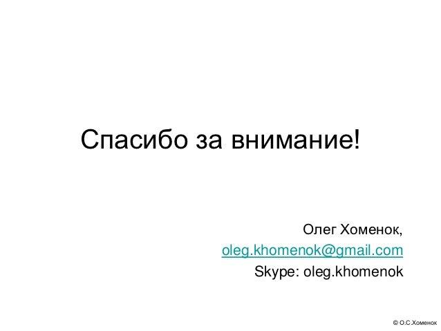 Спасибо за внимание!                      Олег Хоменок,          oleg.khomenok@gmail.com               Skype: oleg.khomeno...