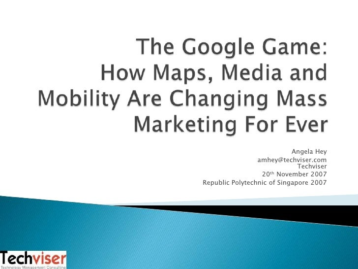 The Google Game:How Maps, Media and Mobility Are Changing Mass Marketing For Ever<br />Angela Hey<br />amhey@techviser.co...
