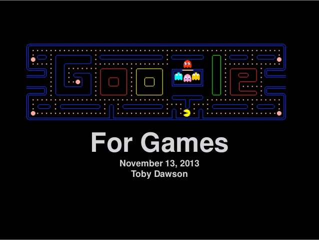 For Games November 13, 2013 Toby Dawson  Google confidential and proprietary  1