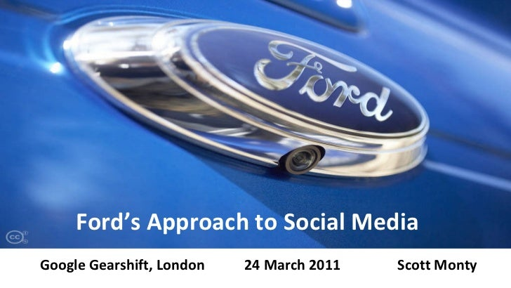 Ford's Approach to Social Media Google Gearshift, London 24 March 2011 Scott Monty