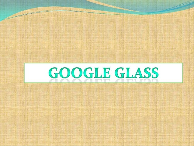  Google Glass is a wearable computer with a mounted  display (HMD) that is being developed by Google in  the Project Glas...